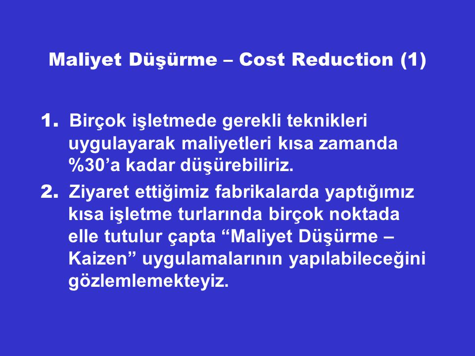 Maliyet Düşürme – Cost Reduction (1) 1. Birçok işletmede gerekli teknikleri uygulayarak maliyetleri kısa zamanda %30'a kadar düşürebiliriz. 2. Ziyaret