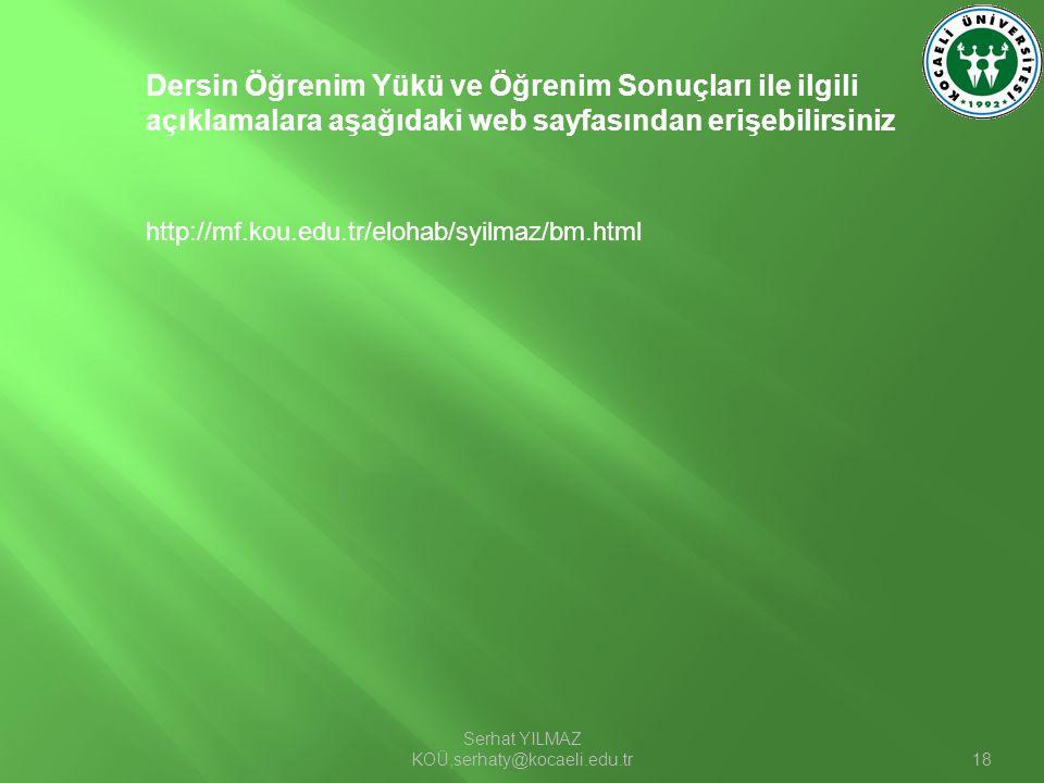 Serhat YILMAZ KOÜ,serhaty@kocaeli.edu.tr18 http://mf.kou.edu.tr/elohab/syilmaz/bm.html Dersin Öğrenim Yükü ve Öğrenim Sonuçları ile ilgili açıklamalar