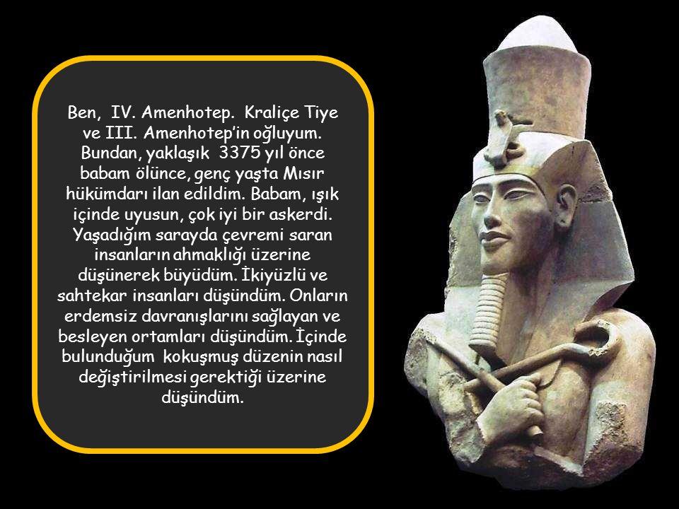 Ben, IV.Amenhotep. Kraliçe Tiye ve III. Amenhotep'in oğluyum.