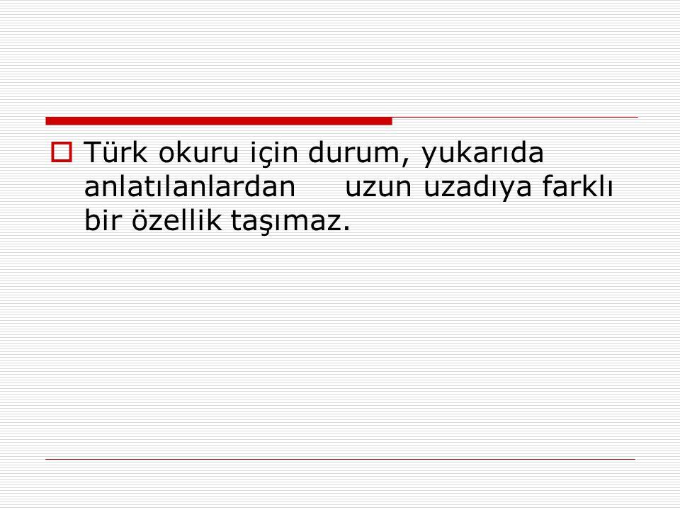  Türk okuru için durum, yukarıda anlatılanlardan uzun uzadıya farklı bir özellik taşımaz.