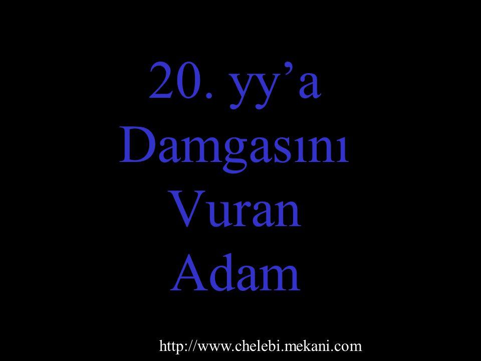 20. yy'a Damgasını Vuran Adam http://www.chelebi.mekani.com
