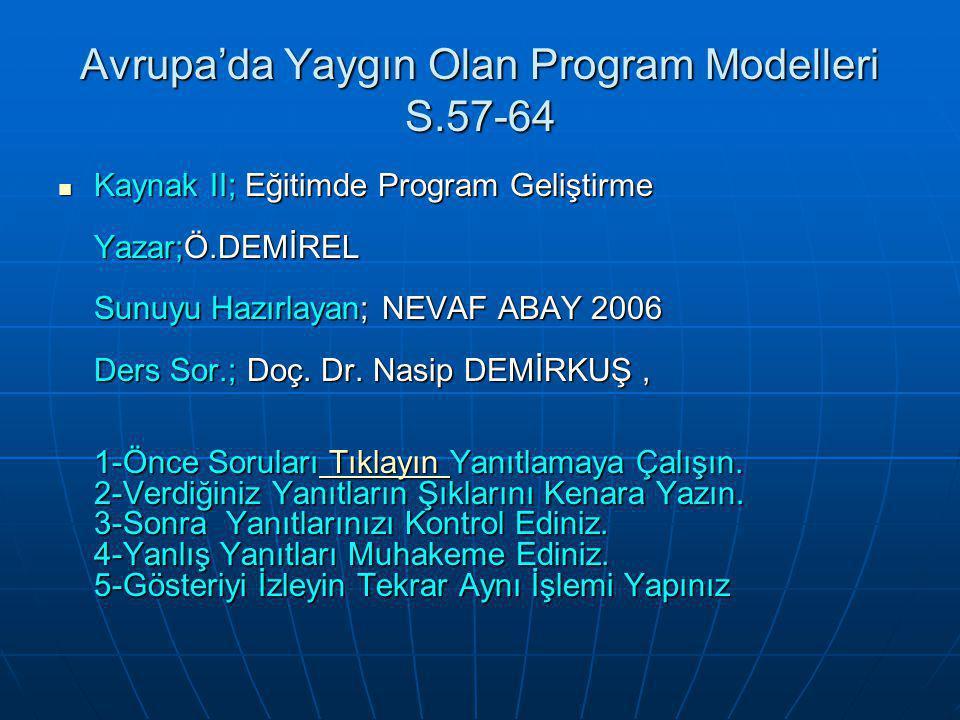 Avrupa'da Yaygın Olan Program Modelleri S.57-64 Kaynak II; Eğitimde Program Geliştirme Yazar;Ö.DEMİREL Sunuyu Hazırlayan; NEVAF ABAY 2006 Ders Sor.; D