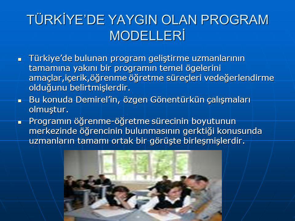 TÜRKİYE'DE YAYGIN OLAN PROGRAM MODELLERİ Türkiye'de bulunan program geliştirme uzmanlarının tamamına yakını bir programın temel ögelerini amaçlar,içerik,öğrenme öğretme süreçleri vedeğerlendirme olduğunu belirtmişlerdir.