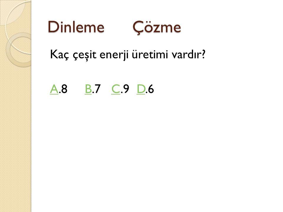 Dinleme Çözme Kaç çeşit enerji üretimi vardır? AA.8 B.7 C.9 D.6BCD