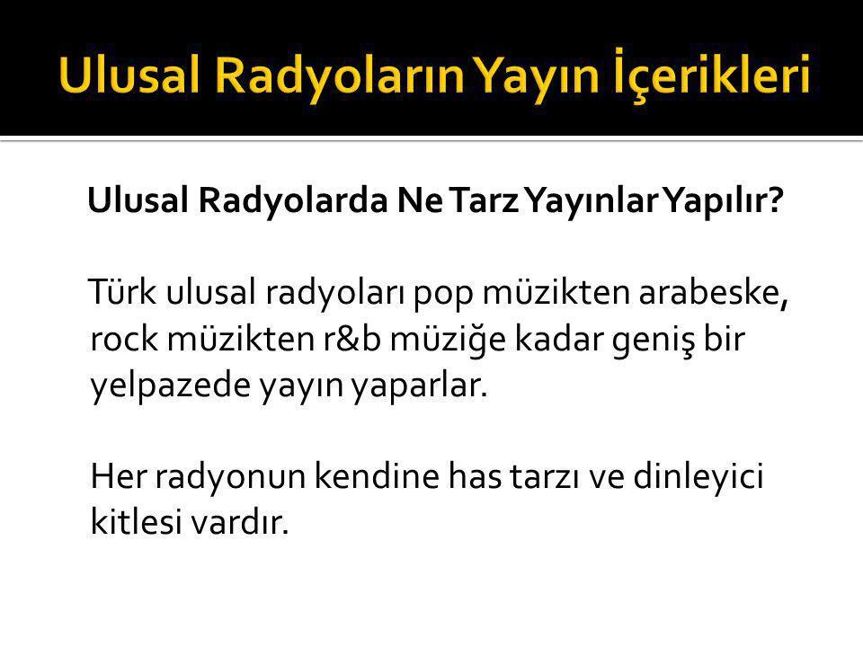 Ulusal Radyolarda Ne Tarz Yayınlar Yapılır? Türk ulusal radyoları pop müzikten arabeske, rock müzikten r&b müziğe kadar geniş bir yelpazede yayın yapa