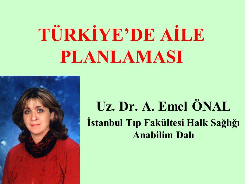 TÜRKİYE'DE AİLE PLANLAMASI Uz. Dr. A. Emel ÖNAL İstanbul Tıp Fakültesi Halk Sağlığı Anabilim Dalı
