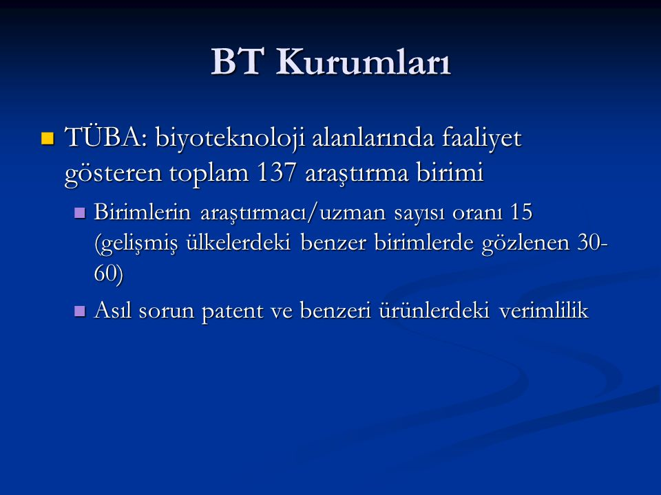 BT Kurumları TÜBA: biyoteknoloji alanlarında faaliyet gösteren toplam 137 araştırma birimi TÜBA: biyoteknoloji alanlarında faaliyet gösteren toplam 137 araştırma birimi Birimlerin araştırmacı/uzman sayısı oranı 15 (gelişmiş ülkelerdeki benzer birimlerde gözlenen 30- 60) Birimlerin araştırmacı/uzman sayısı oranı 15 (gelişmiş ülkelerdeki benzer birimlerde gözlenen 30- 60) Asıl sorun patent ve benzeri ürünlerdeki verimlilik Asıl sorun patent ve benzeri ürünlerdeki verimlilik
