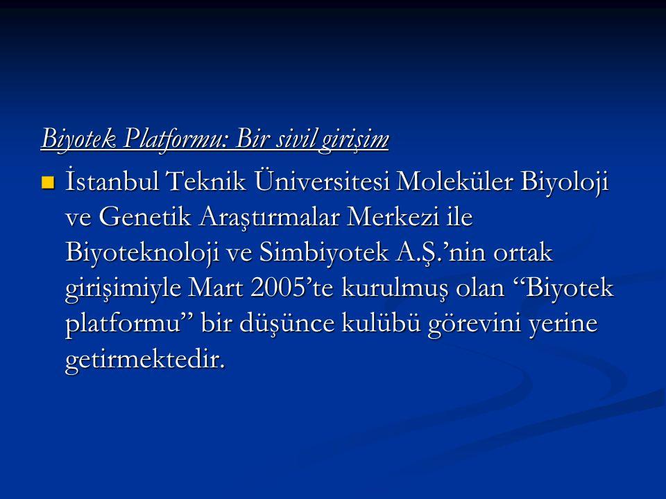 Biyotek Platformu: Bir sivil girişim İstanbul Teknik Üniversitesi Moleküler Biyoloji ve Genetik Araştırmalar Merkezi ile Biyoteknoloji ve Simbiyotek A.Ş.'nin ortak girişimiyle Mart 2005'te kurulmuş olan Biyotek platformu bir düşünce kulübü görevini yerine getirmektedir.