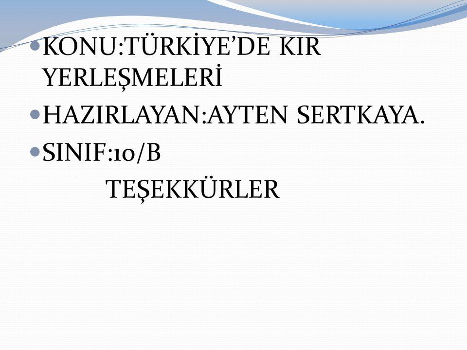 KONU:TÜRKİYE'DE KIR YERLEŞMELERİ HAZIRLAYAN:AYTEN SERTKAYA. SINIF:10/B TEŞEKKÜRLER