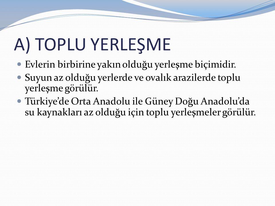 A) TOPLU YERLEŞME Evlerin birbirine yakın olduğu yerleşme biçimidir. Suyun az olduğu yerlerde ve ovalık arazilerde toplu yerleşme görülür. Türkiye'de