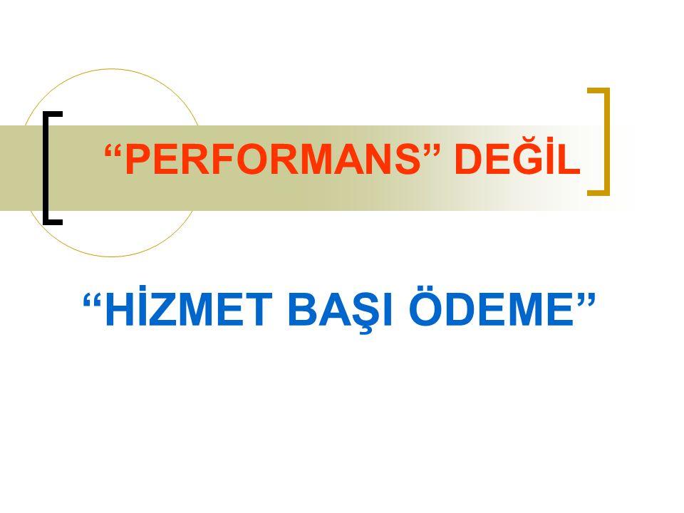 """""""PERFORMANS"""" DEĞİL """"HİZMET BAŞI ÖDEME"""""""