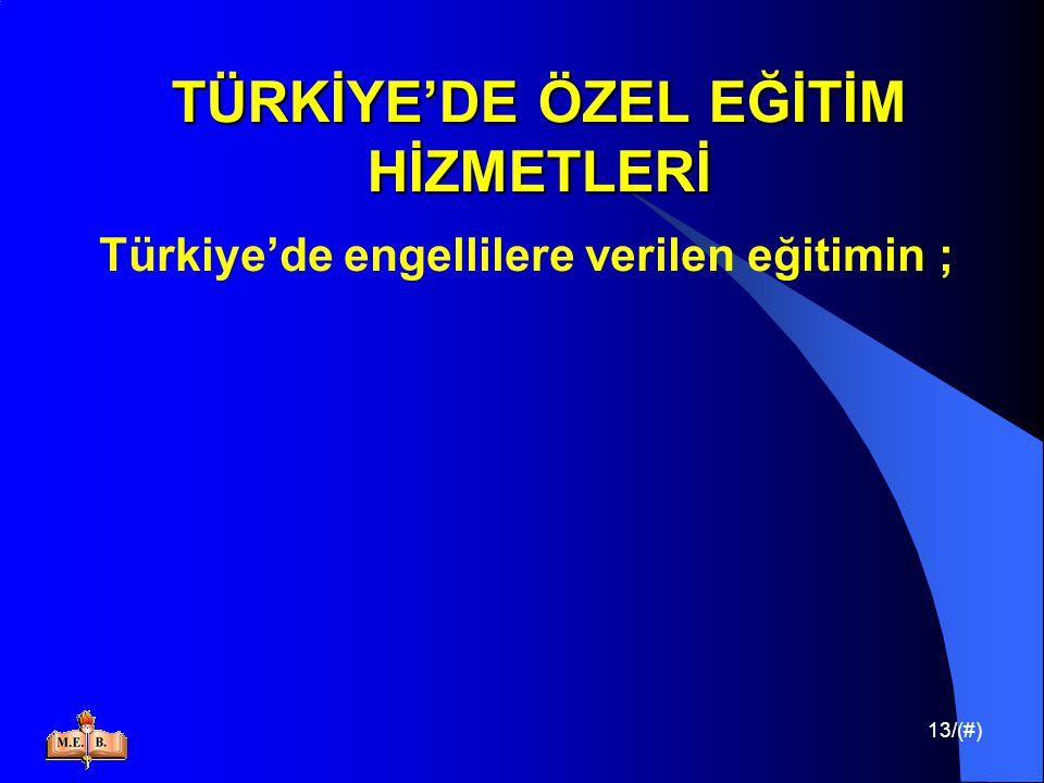 13/(#) TÜRKİYE'DE ÖZEL EĞİTİM HİZMETLERİ Türkiye'de engellilere verilen eğitimin ;