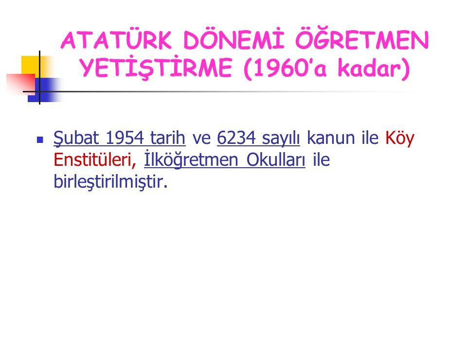Şubat 1954 tarih ve 6234 sayılı kanun ile Köy Enstitüleri, İlköğretmen Okulları ile birleştirilmiştir. ATATÜRK DÖNEMİ ÖĞRETMEN YETİŞTİRME (1960'a kada