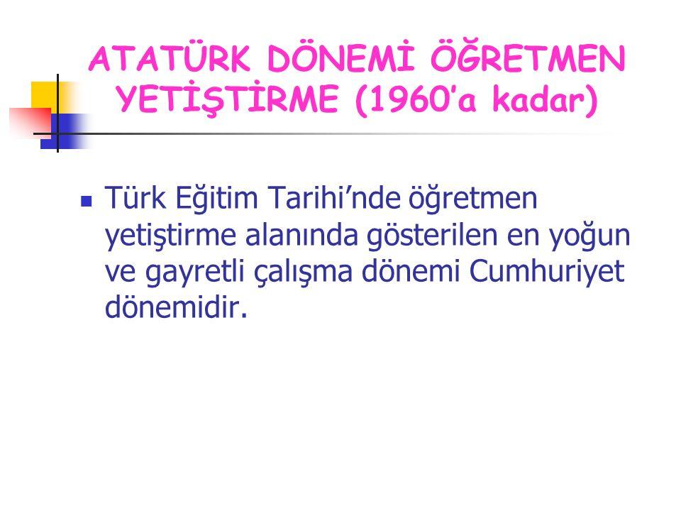 Türk Eğitim Tarihi'nde öğretmen yetiştirme alanında gösterilen en yoğun ve gayretli çalışma dönemi Cumhuriyet dönemidir. ATATÜRK DÖNEMİ ÖĞRETMEN YETİŞ