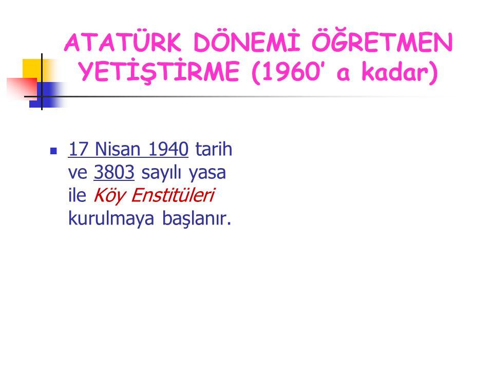 17 Nisan 1940 tarih ve 3803 sayılı yasa ile Köy Enstitüleri kurulmaya başlanır. ATATÜRK DÖNEMİ ÖĞRETMEN YETİŞTİRME (1960' a kadar)
