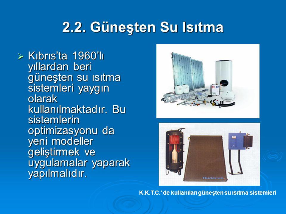 2.2. Güneşten Su Isıtma  Kıbrıs'ta 1960'lı yıllardan beri güneşten su ısıtma sistemleri yaygın olarak kullanılmaktadır. Bu sistemlerin optimizasyonu