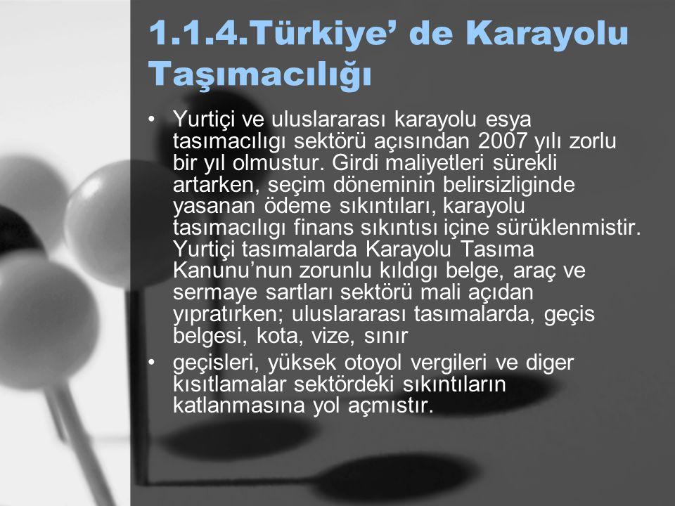 1.1.4.Türkiye' de Karayolu Taşımacılığı Yurtiçi ve uluslararası karayolu esya tasımacılıgı sektörü açısından 2007 yılı zorlu bir yıl olmustur. Girdi m