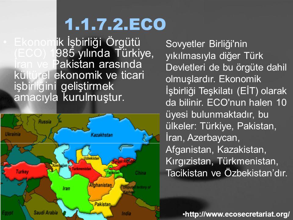 1.1.7.2.ECO Ekonomik İşbirliği Örgütü (ECO) 1985 yılında Türkiye, İran ve Pakistan arasında kültürel ekonomik ve ticari işbirliğini geliştirmek amacıy