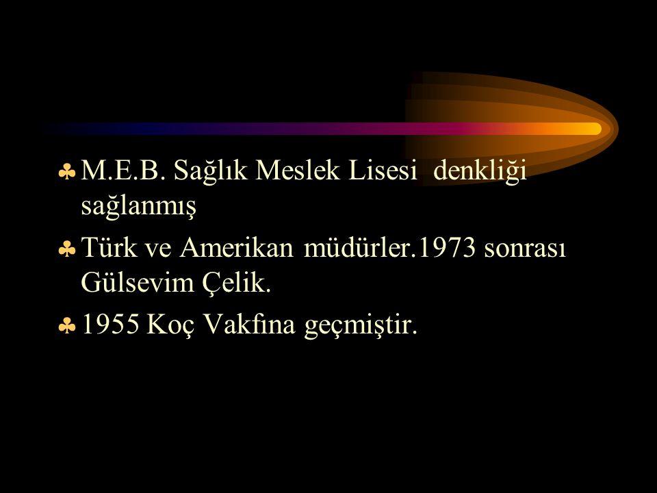  M.E.B. Sağlık Meslek Lisesi denkliği sağlanmış  Türk ve Amerikan müdürler.1973 sonrası Gülsevim Çelik.  1955 Koç Vakfına geçmiştir.