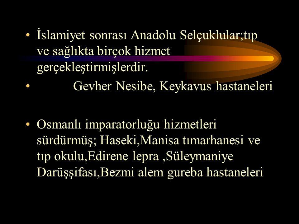 İslamiyet sonrası Anadolu Selçuklular;tıp ve sağlıkta birçok hizmet gerçekleştirmişlerdir. Gevher Nesibe, Keykavus hastaneleri Osmanlı imparatorluğu h