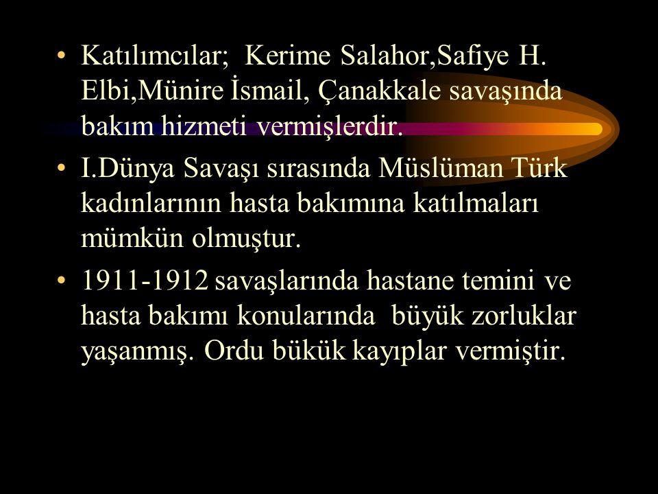 Katılımcılar; Kerime Salahor,Safiye H. Elbi,Münire İsmail, Çanakkale savaşında bakım hizmeti vermişlerdir. I.Dünya Savaşı sırasında Müslüman Türk kadı