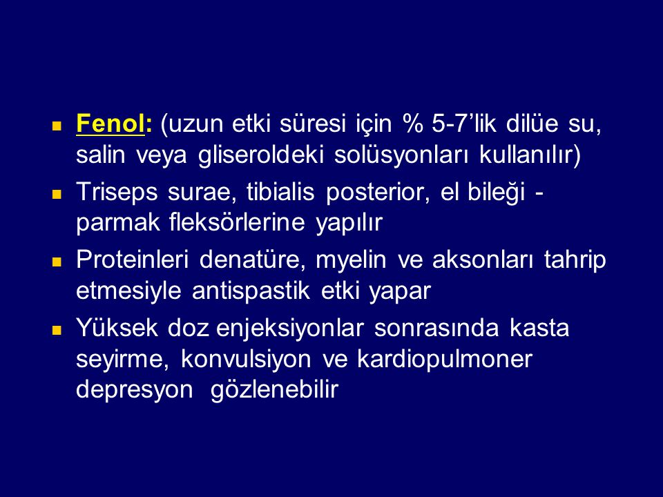 Fenol: (uzun etki süresi için % 5-7'lik dilüe su, salin veya gliseroldeki solüsyonları kullanılır) Triseps surae, tibialis posterior, el bileği - parm