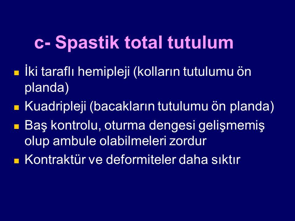 c- Spastik total tutulum İki taraflı hemipleji (kolların tutulumu ön planda) Kuadripleji (bacakların tutulumu ön planda) Baş kontrolu, oturma dengesi