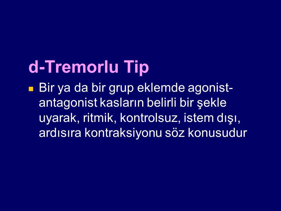 d-Tremorlu Tip Bir ya da bir grup eklemde agonist- antagonist kasların belirli bir şekle uyarak, ritmik, kontrolsuz, istem dışı, ardısıra kontraksiyon