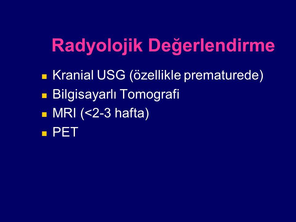 Radyolojik Değerlendirme Kranial USG (özellikle prematurede) Bilgisayarlı Tomografi MRI (<2-3 hafta) PET