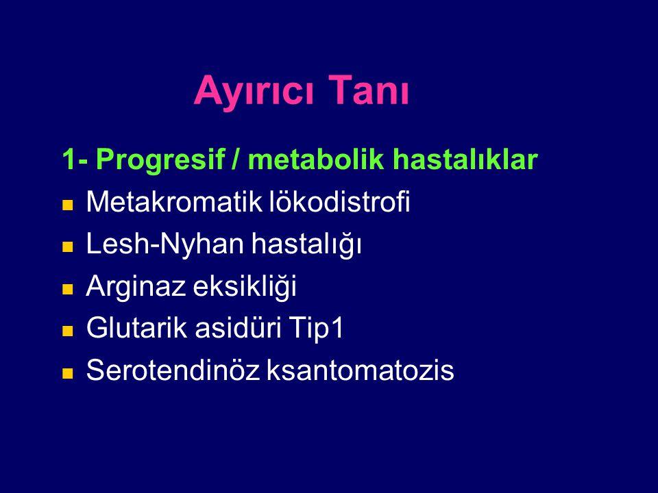 Ayırıcı Tanı 1- Progresif / metabolik hastalıklar Metakromatik lökodistrofi Lesh-Nyhan hastalığı Arginaz eksikliği Glutarik asidüri Tip1 Serotendinöz