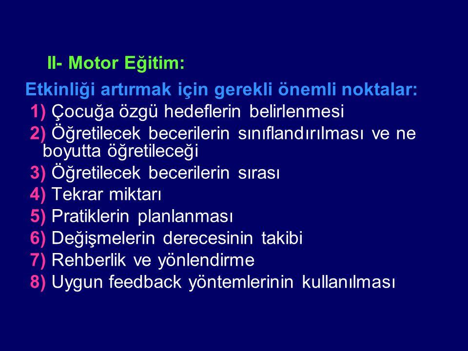 II- Motor Eğitim: Etkinliği artırmak için gerekli önemli noktalar: 1) Çocuğa özgü hedeflerin belirlenmesi 2) Öğretilecek becerilerin sınıflandırılması