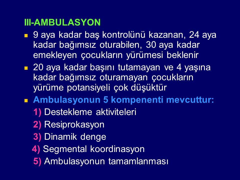 III-AMBULASYON 9 aya kadar baş kontrolünü kazanan, 24 aya kadar bağımsız oturabilen, 30 aya kadar emekleyen çocukların yürümesi beklenir 20 aya kadar