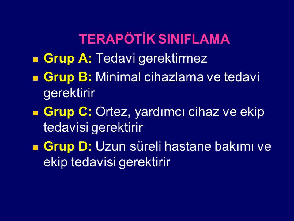 TERAPÖTİK SINIFLAMA Grup A: Tedavi gerektirmez Grup B: Minimal cihazlama ve tedavi gerektirir Grup C: Ortez, yardımcı cihaz ve ekip tedavisi gerektiri