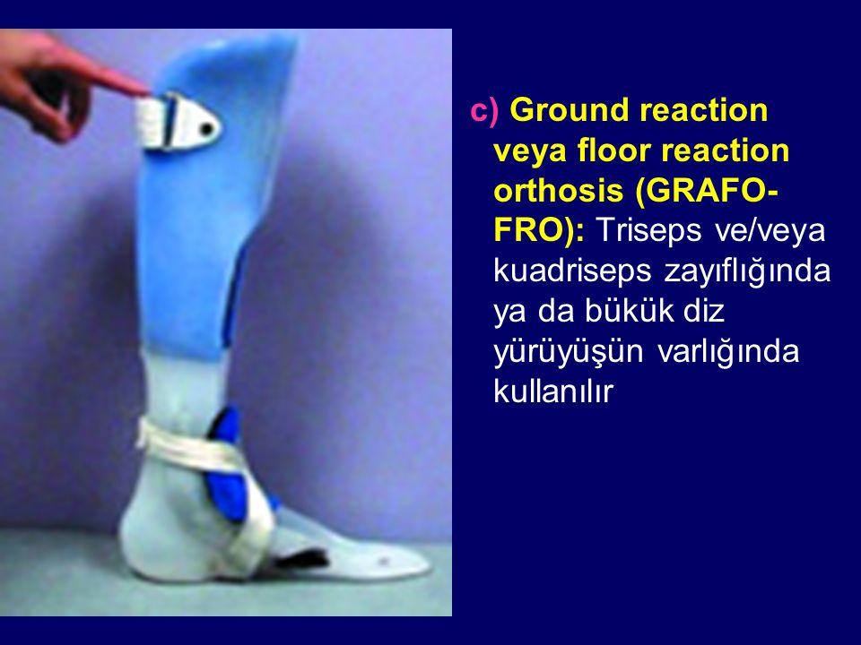 c) Ground reaction veya floor reaction orthosis (GRAFO- FRO): Triseps ve/veya kuadriseps zayıflığında ya da bükük diz yürüyüşün varlığında kullanılır
