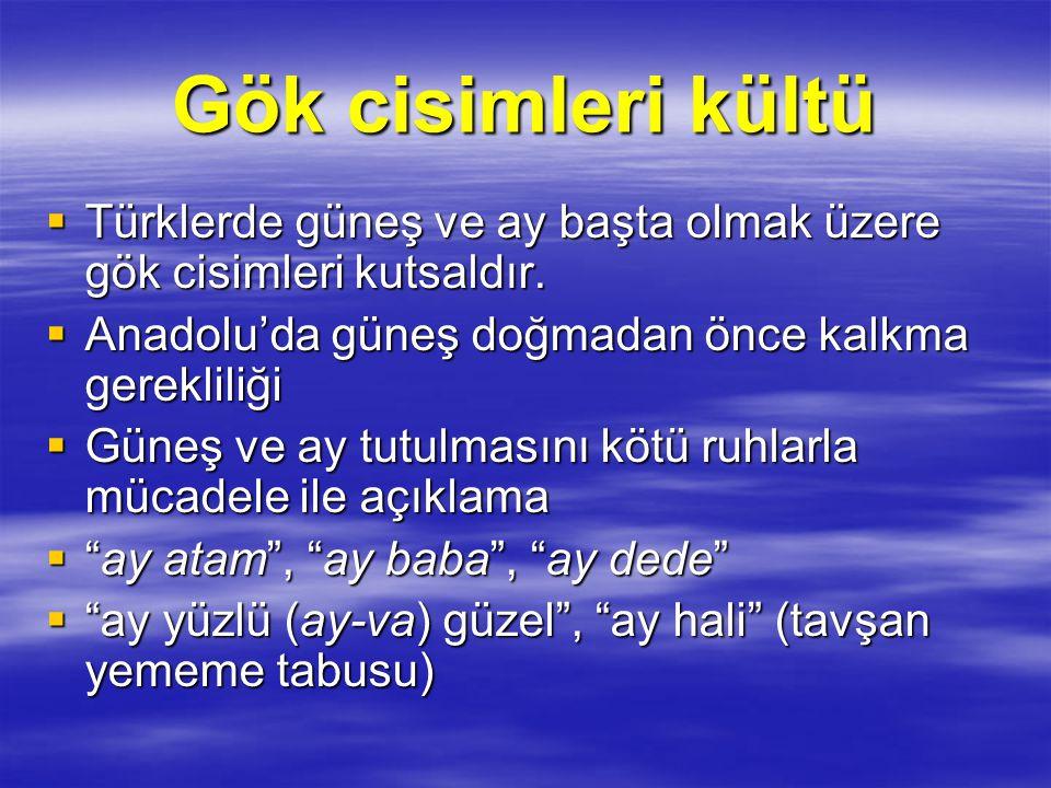 Gök cisimleri kültü  Türklerde güneş ve ay başta olmak üzere gök cisimleri kutsaldır.  Anadolu'da güneş doğmadan önce kalkma gerekliliği  Güneş ve