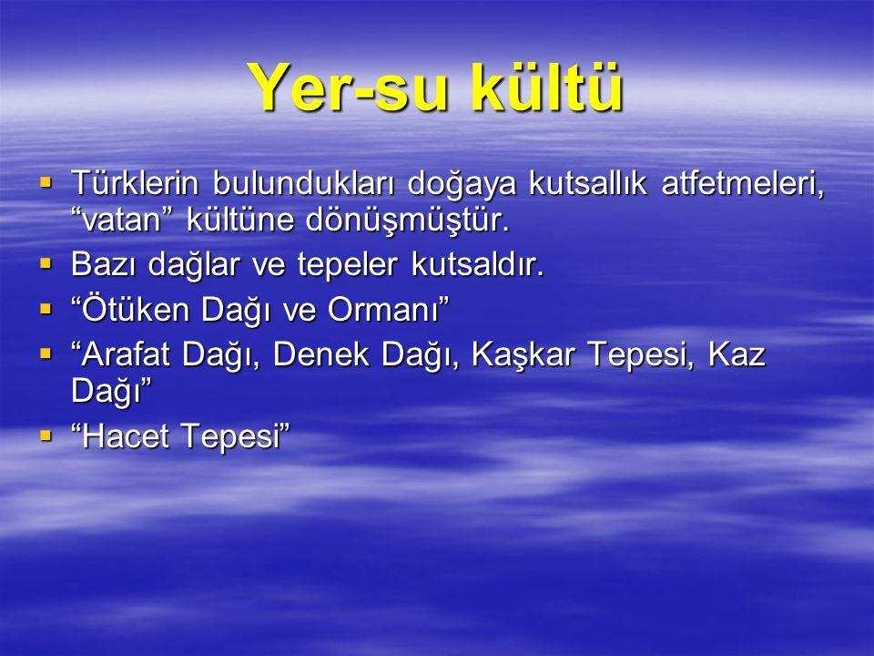 """Yer-su kültü  Türklerin bulundukları doğaya kutsallık atfetmeleri, """"vatan"""" kültüne dönüşmüştür.  Bazı dağlar ve tepeler kutsaldır.  """"Ötüken Dağı ve"""