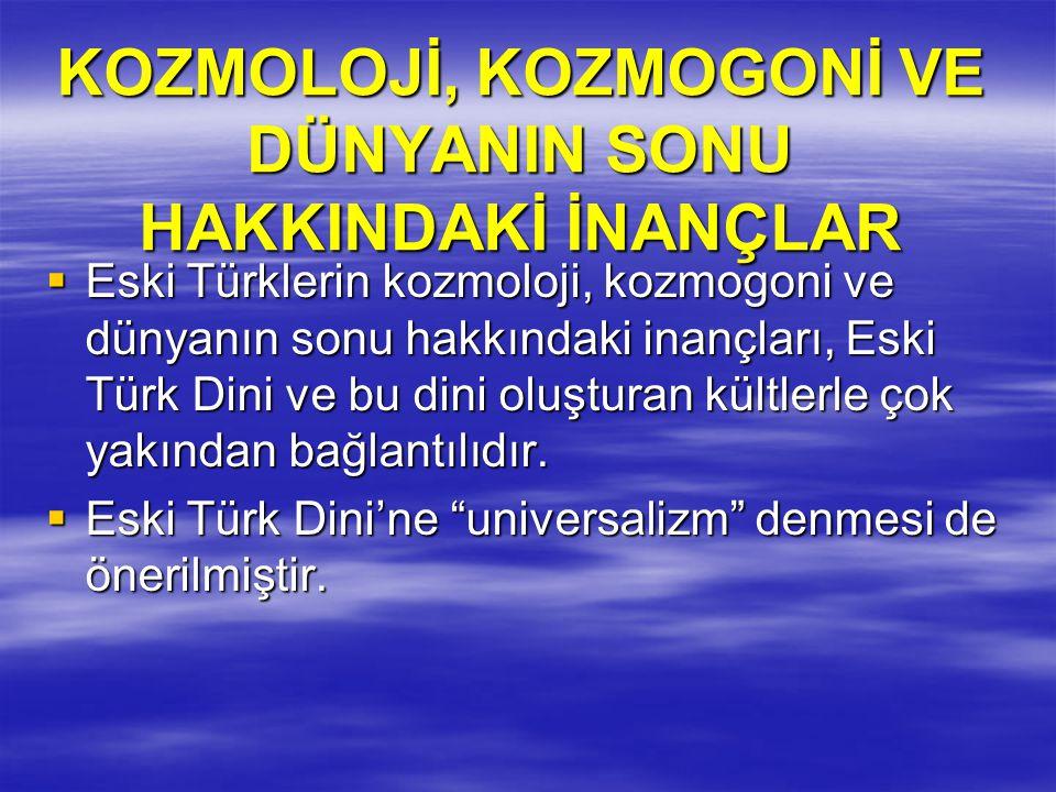 KOZMOLOJİ, KOZMOGONİ VE DÜNYANIN SONU HAKKINDAKİ İNANÇLAR  Eski Türklerin kozmoloji, kozmogoni ve dünyanın sonu hakkındaki inançları, Eski Türk Dini