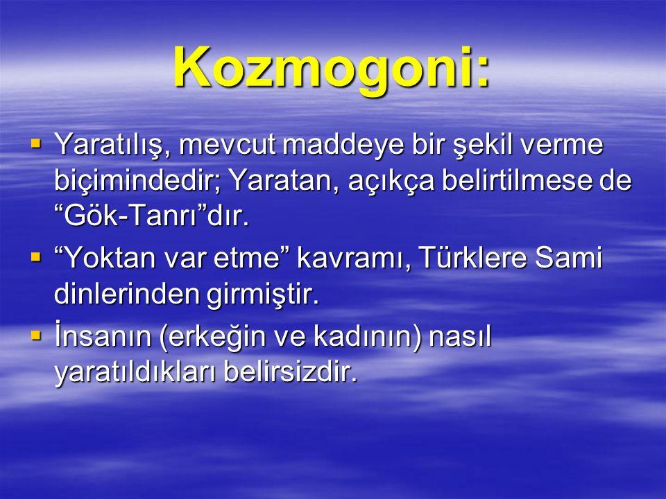 """Kozmogoni:  Yaratılış, mevcut maddeye bir şekil verme biçimindedir; Yaratan, açıkça belirtilmese de """"Gök-Tanrı""""dır.  """"Yoktan var etme"""" kavramı, Türk"""