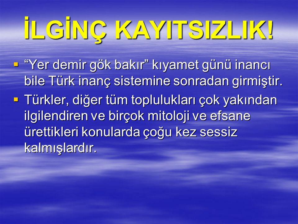 """İLGİNÇ KAYITSIZLIK!  """"Yer demir gök bakır"""" kıyamet günü inancı bile Türk inanç sistemine sonradan girmiştir.  Türkler, diğer tüm toplulukları çok ya"""
