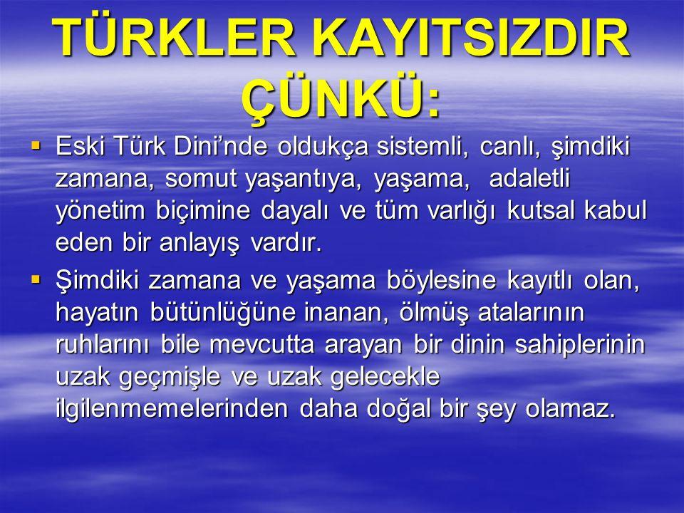 TÜRKLER KAYITSIZDIR ÇÜNKÜ:  Eski Türk Dini'nde oldukça sistemli, canlı, şimdiki zamana, somut yaşantıya, yaşama, adaletli yönetim biçimine dayalı ve
