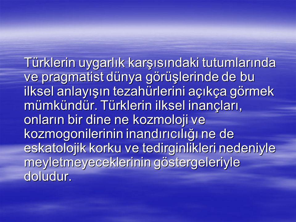 Türklerin uygarlık karşısındaki tutumlarında ve pragmatist dünya görüşlerinde de bu ilksel anlayışın tezahürlerini açıkça görmek mümkündür. Türklerin