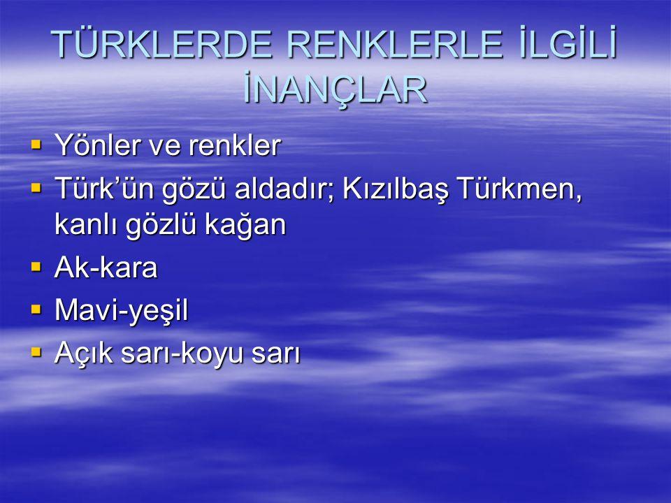 TÜRKLERDE RENKLERLE İLGİLİ İNANÇLAR  Yönler ve renkler  Türk'ün gözü aldadır; Kızılbaş Türkmen, kanlı gözlü kağan  Ak-kara  Mavi-yeşil  Açık sarı