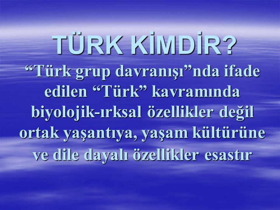"""TÜRK KİMDİR? """"Türk grup davranışı""""nda ifade edilen """"Türk"""" kavramında biyolojik-ırksal özellikler değil ortak yaşantıya, yaşam kültürüne ve dile dayalı"""