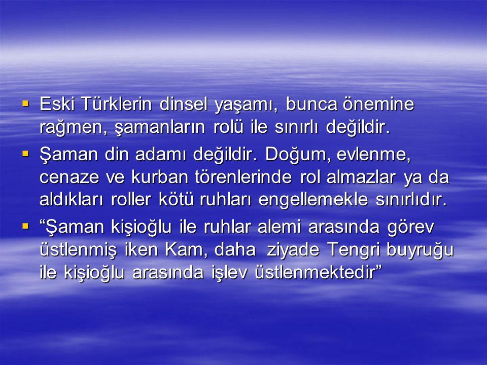  Eski Türklerin dinsel yaşamı, bunca önemine rağmen, şamanların rolü ile sınırlı değildir.  Şaman din adamı değildir. Doğum, evlenme, cenaze ve kurb