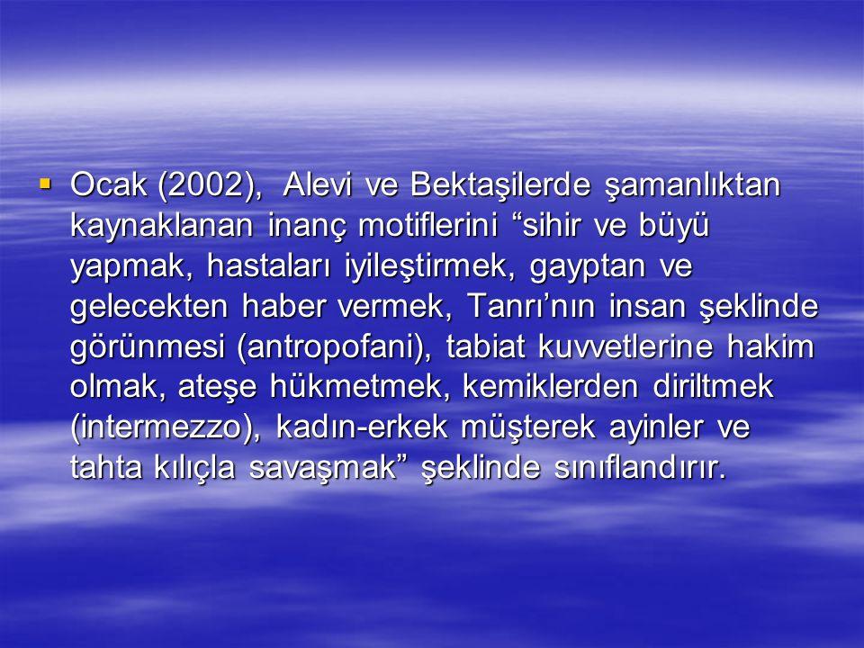 """ Ocak (2002), Alevi ve Bektaşilerde şamanlıktan kaynaklanan inanç motiflerini """"sihir ve büyü yapmak, hastaları iyileştirmek, gayptan ve gelecekten ha"""
