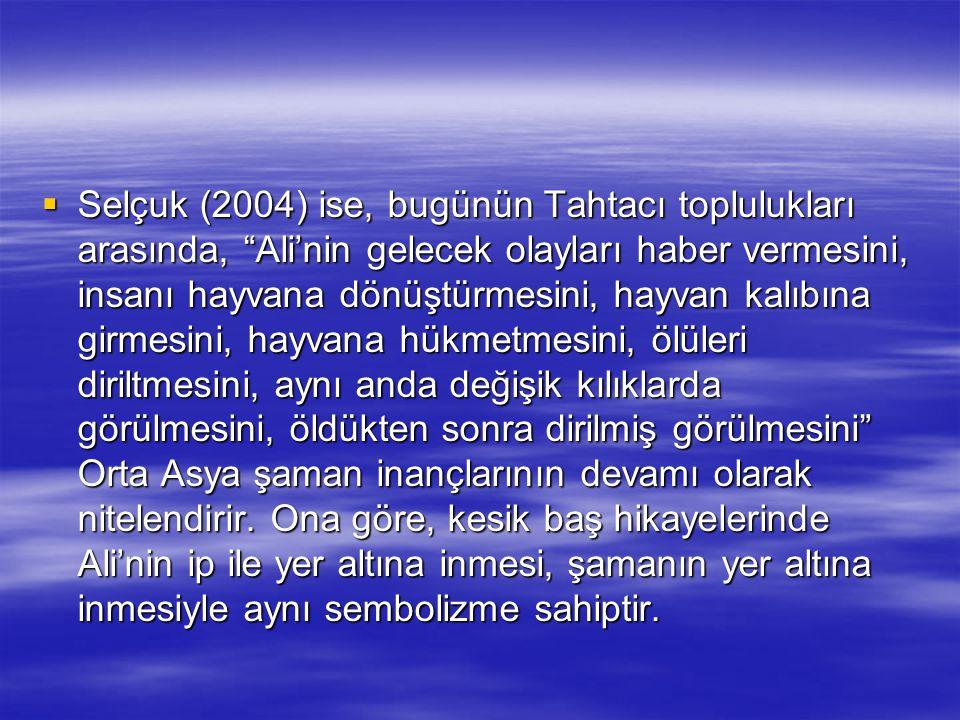 """ Selçuk (2004) ise, bugünün Tahtacı toplulukları arasında, """"Ali'nin gelecek olayları haber vermesini, insanı hayvana dönüştürmesini, hayvan kalıbına"""