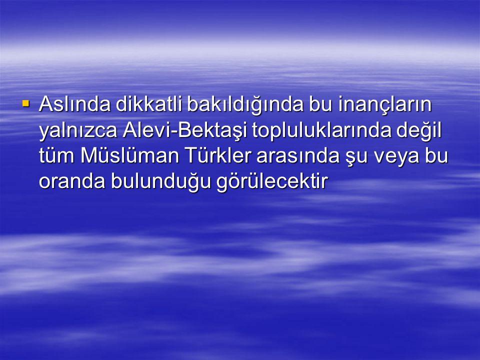  Aslında dikkatli bakıldığında bu inançların yalnızca Alevi-Bektaşi topluluklarında değil tüm Müslüman Türkler arasında şu veya bu oranda bulunduğu g
