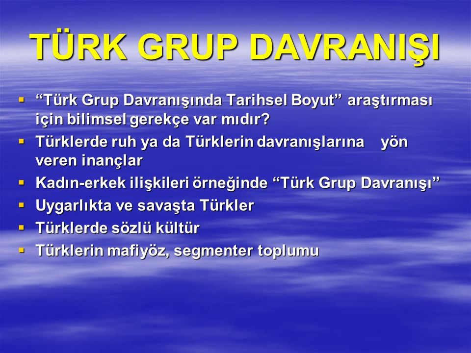 """TÜRK GRUP DAVRANIŞI  """"Türk Grup Davranışında Tarihsel Boyut"""" araştırması için bilimsel gerekçe var mıdır?  Türklerde ruh ya da Türklerin davranışlar"""