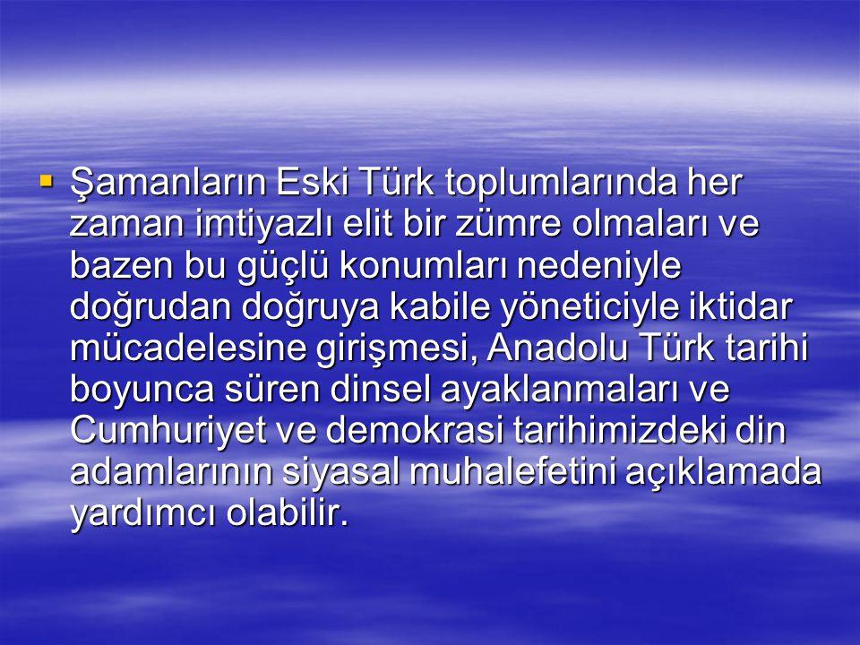  Şamanların Eski Türk toplumlarında her zaman imtiyazlı elit bir zümre olmaları ve bazen bu güçlü konumları nedeniyle doğrudan doğruya kabile yönetic