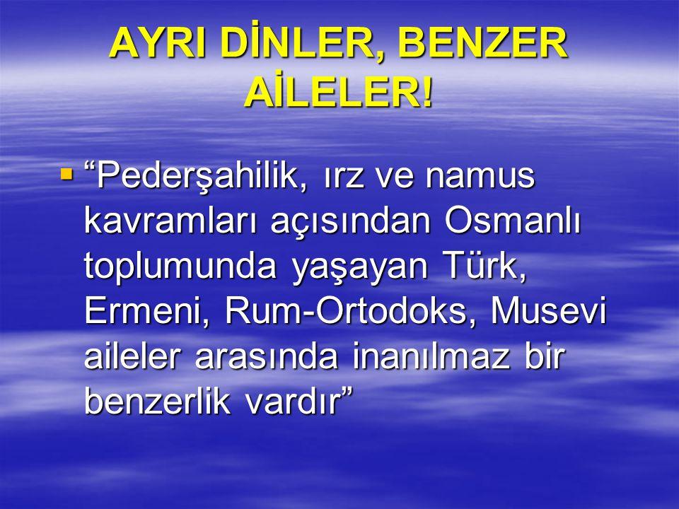 """AYRI DİNLER, BENZER AİLELER!  """"Pederşahilik, ırz ve namus kavramları açısından Osmanlı toplumunda yaşayan Türk, Ermeni, Rum-Ortodoks, Musevi aileler"""
